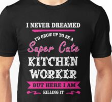 I Never Dreamed I'd Grow Up To Be A Super Cute Kitchen Worker T-shirts Unisex T-Shirt