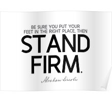 put your feet in the right place, then stand firm - abraham lincoln Poster