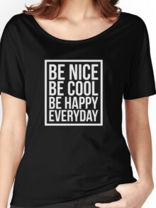 Be Nice Be Cool Be Happy Everyday Women's Relaxed Fit T-Shirt