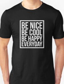 Be Nice Be Cool Be Happy Everyday Unisex T-Shirt
