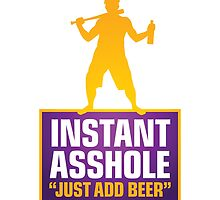 Instant Asshole. Just Add Beer. by artpolitic