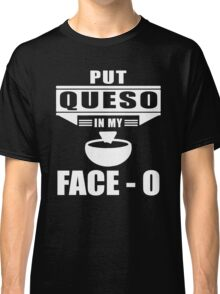 Put Queso In My Face Shirt Classic T-Shirt