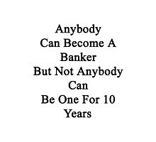 Anybody Can Become A Banker But Not Anybody Can Be One For 10 Years Photographic Print