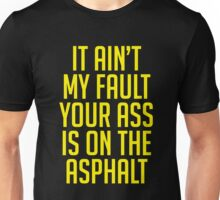 IT AIN'T MY FAULT YOUR ASS IS ON THE ASPHALT Unisex T-Shirt