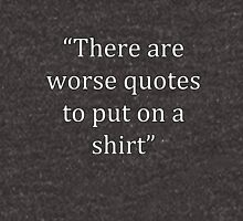 There Are Worse Quotes To Put On A... Unisex T-Shirt