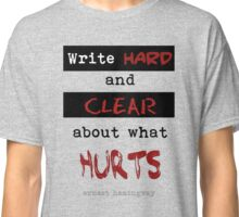 Write hard and clear about what Hurts Classic T-Shirt