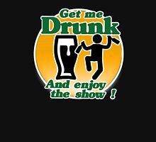 Get Me Drunk And Enjoy The Show ! Unisex T-Shirt