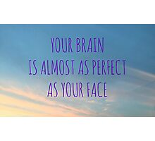 Your Brain Is Almost As Perfect As Your Face Photographic Print