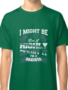 I Might Be Wrong but Highly Doubt It I'm a Barista Classic T-Shirt