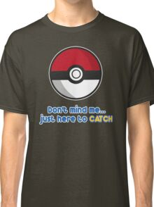 Dont mind me, just here to CATCH Classic T-Shirt