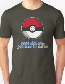 Dont mind me, just here to CATCH Unisex T-Shirt