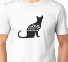 What part of meow dont you understand? Unisex T-Shirt