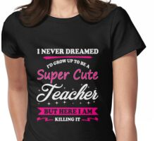 To be a super cute teacher but here i am killing it Womens Fitted T-Shirt