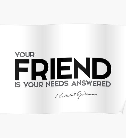 your friend is your needs answered - khalil gibran Poster