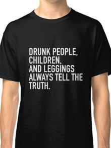 Drunk people, children and leggings  always tell the truth. Classic T-Shirt