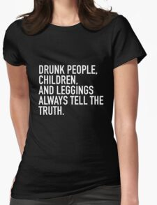 Drunk people, children and leggings  always tell the truth. Womens Fitted T-Shirt