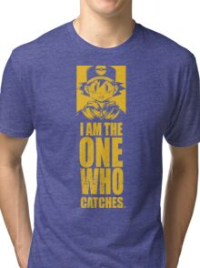 I am the one who catches Tri-blend T-Shirt