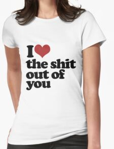 I love the shit out of you Womens Fitted T-Shirt