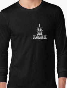 Harambe: I Feel Like Harambe  Long Sleeve T-Shirt