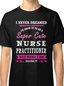 I Never Dreamed I'd Grow Up To Be A Super Cute Nurse Practitioner T-shirts Classic T-Shirt