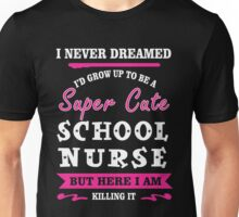 I Never Dreamed I'd Grow Up To Be A Super Cute School Nurse T-shirts Unisex T-Shirt