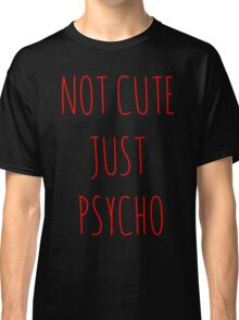 Not Cute Just Psycho Classic T-Shirt