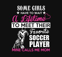 Soccer - Some Girls Have To Wait A Lifetime To Meet Their Favorite Soccer Player Mine Calls Me Mom T-shirts Unisex T-Shirt