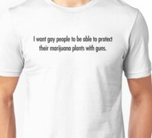 I want gay people to be able to protect  their marijuana plants with guns. Unisex T-Shirt