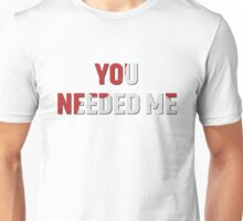 YOU NEEDED ME Unisex T-Shirt