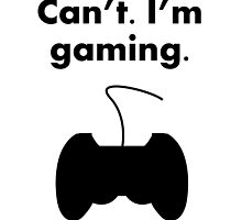 Can't I'm Gaming by kwg2200