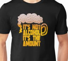 it's not alcohol it's the amount Unisex T-Shirt