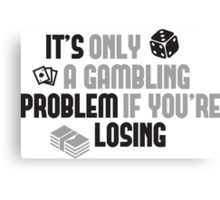 It's only a gambling problem if you're losing Canvas Print