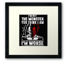 I'm not the Monster You think I am - I'm Worse Framed Print