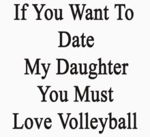 If You Want To Date My Daughter You Must Love Volleyball  by supernova23
