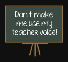 Don't Make Me Use My Teacher Voice! by DesignFactoryD