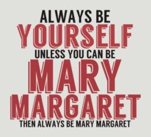 Be Yourself, unless you can be MARY MARGARET! by TheMoultonator