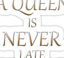 A Queen is never late Sticker
