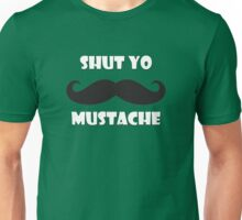 Shut yo mustache Unisex T-Shirt