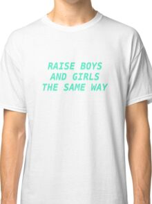 Raise Boys and Girls the Same Way (teal) Classic T-Shirt