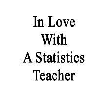 In Love With A Statistics Teacher  Photographic Print