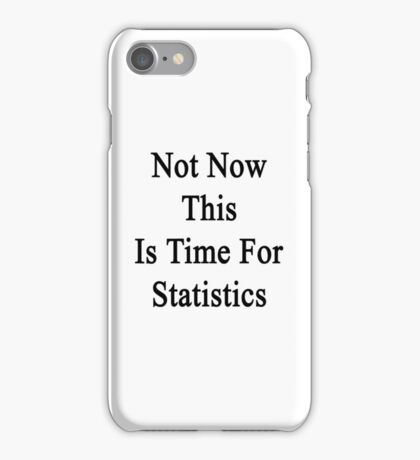 Not Now This Is Time For Statistics  iPhone Case/Skin