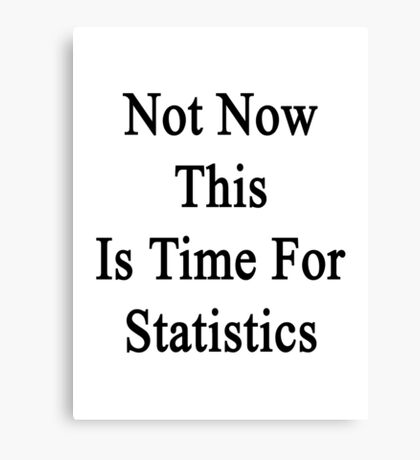 Not Now This Is Time For Statistics  Canvas Print