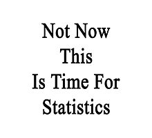 Not Now This Is Time For Statistics  Photographic Print