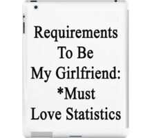 Requirements To Be My Girlfriend: *Must Love Statistics  iPad Case/Skin