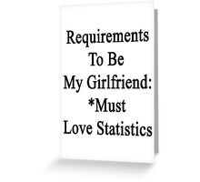 Requirements To Be My Girlfriend: *Must Love Statistics  Greeting Card
