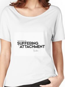 the root of suffering is attachment - buddha Women's Relaxed Fit T-Shirt
