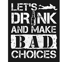 Lets Drink And Make Bad Choices T Shirt Photographic Print