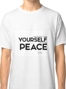 resolutely train yourself to attain peace - buddha Classic T-Shirt