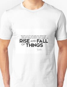 better it is to live one day seeing the rise and fall of things - buddha Unisex T-Shirt