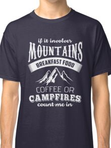 If It Involves Mountains, Breakfast Food, Coffee or Campfires Count Me In  Classic T-Shirt